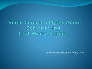 Some Common Myths About   Senior Living That Worry Seniors