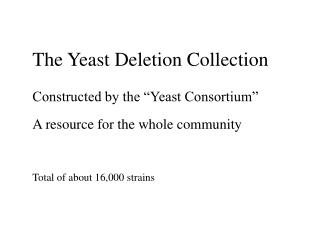 The Yeast Deletion Collection  Constructed by the  Yeast Consortium   A resource for the whole community    Total of abo