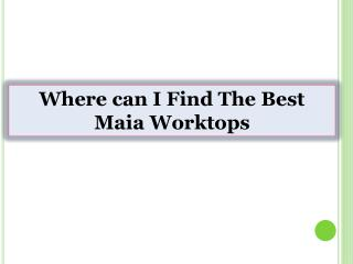 Where can I Find The Best Maia Worktops