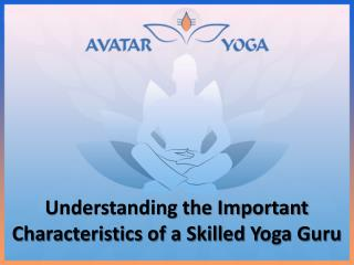 Understanding the Important Characteristics of a Skilled Yoga Guru