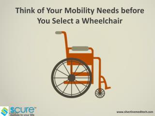 Think of your mobility needs before you select a wheelchair