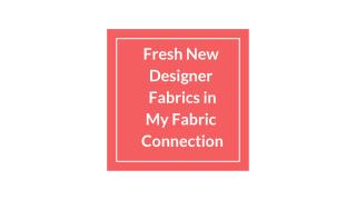 Fresh New  Designer  Fabrics in  My Fabric  Connection
