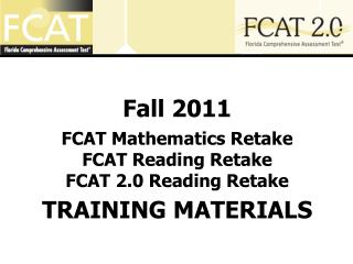 Fall 2011 FCAT Mathematics Retake  FCAT Reading Retake FCAT 2.0 Reading Retake  TRAINING MATERIALS