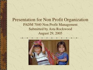 Presentation for Non Profit Organization PADM 7040 Non Profit Management Submitted by Asta Rockwood August 29, 2005