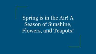 Spring is in the Air! A Season of Sunshine, Flowers, and Teapots!