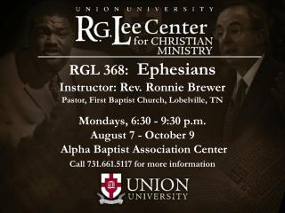 RGL 368: Ephesians Instructor: Rev. Ronnie Brewer Pastor, First Baptist Church, Lobelville, TN Mondays, 6:30 - 9:30 p.m.