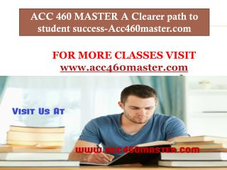 ACC 460 MASTER A Clearer path to student success-Acc460master.com