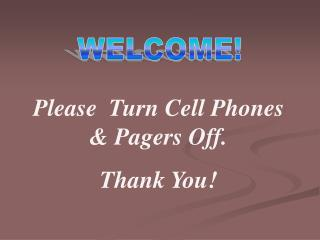 Please Turn Cell Phones & Pagers Off. Thank You!