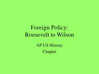 Foreign Policy: Roosevelt to Wilson