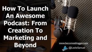 How To Launch An Awesome Podcast: From Creation To Marketing and Beyond