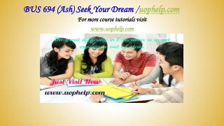 BUS 694 (Ash) Seek Your Dream /uophelp.com