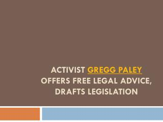 Activist Gregg Paley Offers Free Legal Advice, Drafts Legislation