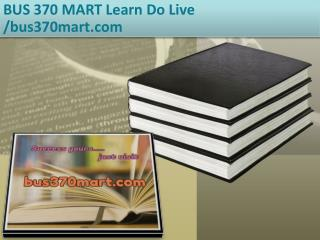 BUS 370 MART Learn Do Live /bus370mart.com