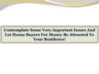 Contemplate Some Very important Issues And Let House Buyers For Money Be Attracted To Your Residence!