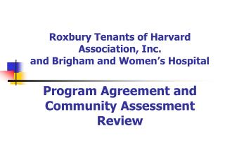 Roxbury Tenants of Harvard Association, Inc. and Brigham and Women s Hospital  Program Agreement and Community Assessmen