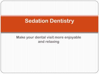 Sedation Dentistry: Make your dental visit more enjoyable and relaxing