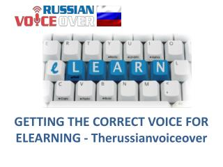 GETTING THE CORRECT VOICE FOR ELEARNING - Therussianvoiceover