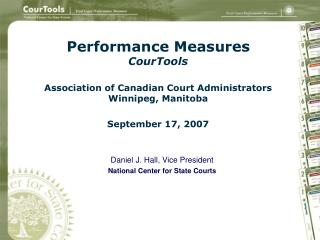 Performance Measures CourTools Association of Canadian Court Administrators Winnipeg, Manitoba September 17, 2007