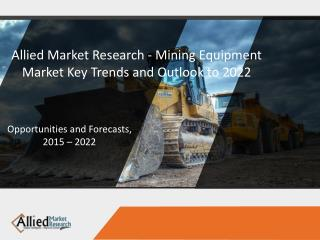 Allied Market Research - Mining Equipment Market Key Trends and Outlook to 2022