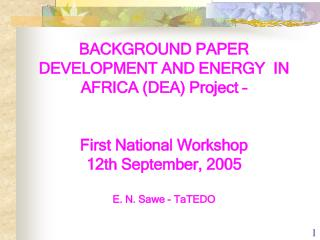 BACKGROUND PAPER DEVELOPMENT AND ENERGY  IN AFRICA (DEA) Project – First National Workshop  12th September, 2005 E. N.