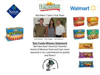 Ruiz Foods Mission Statement We have been America s favorite brand of Mexican food and have never wavered in our commitm