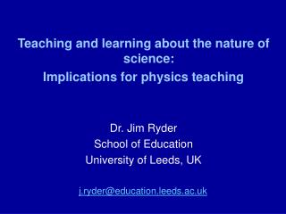 Teaching and learning about the nature of science:  Implications for physics teaching Dr. Jim Ryder School of Education