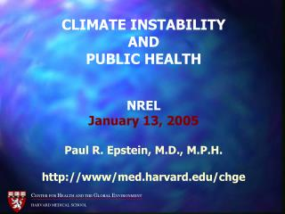 CLIMATE INSTABILITY  AND  PUBLIC HEALTH  NREL January 13, 2005 Paul R. Epstein, M.D., M.P.H. http://www/med.harvard.edu/