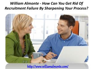 William Almonte - How Can You Get Rid Of Recruitment Failure By Sharpening Your Process?