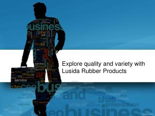 Explore quality and variety with Lusida Rubber Products | Lusida Rubber Products