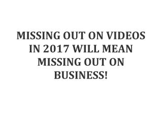 MISSING OUT ON VIDEOS IN 2017 WILL MEAN MISSING OUT ON BUSINESS