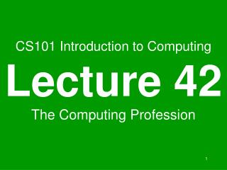 CS101 Introduction to Computing Lecture 42 The Computing Profession