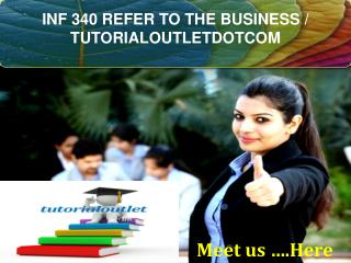 INF 340 REFER TO THE BUSINESS / TUTORIALOUTLETDOTCOM