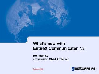 What's new with EntireX Communicator 7.3 Rolf Bahlke crossvision Chief Architect October 2006