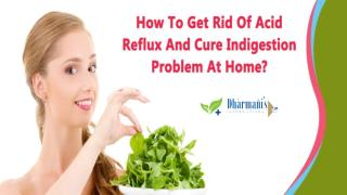 How To Get Rid Of Acid Reflux And Cure Indigestion Problem At Home?