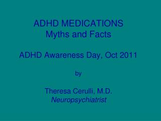 ADHD MEDICATIONS Myths and Facts  ADHD Awareness Day, Oct 2011  by  Theresa Cerulli, M.D. Neuropsychiatrist