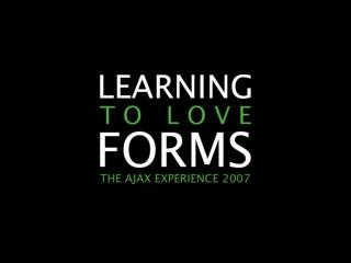 Learning To Love Forms (The Ajax Experience West 2007)