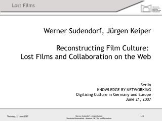 Werner Sudendorf, Jürgen Keiper Reconstructing Film Culture: Lost Films and Collaboration on the Web Berlin KNOWLEDGE B