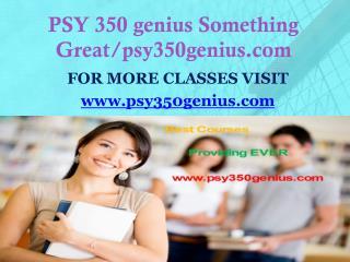 PSY 350 genius Something Great/psy350genius.com