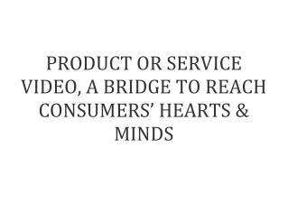 PRODUCT OR VIDEO SERVICE, A BRIDGE TO REACH CONSUMERS' HEARTS AMND MINDS