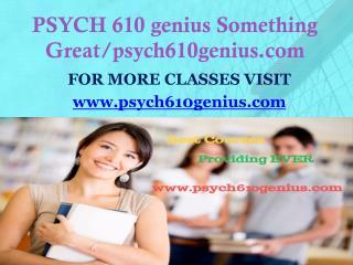 PSYCH 610 genius Something Great/psych610genius.com