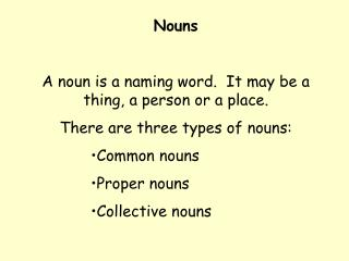 Nouns  A noun is a naming word.  It may be a thing, a person or a place.   There are three types of nouns: Common nouns