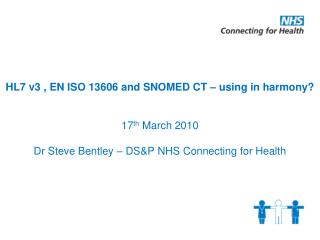 HL7 v3 , EN ISO 13606 and SNOMED CT – using in harmony? 17 th  March 2010 Dr Steve Bentley – DS&P NHS Connecting