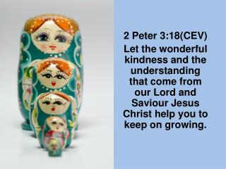 2 Peter 3:18CEV Let the wonderful kindness and the understanding that come from our Lord and Saviour Jesus Christ help y