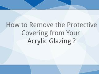 Tips To Effectively Remove Covering From Your Acrylic Glazing