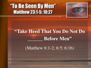 """To Be Seen By Men"" Matthew 23:1-5; 10:27"