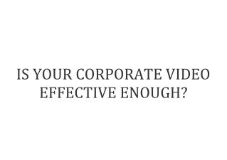 IS YOUR CORPORATE VIDEO EFFECTIVE ENOUGH