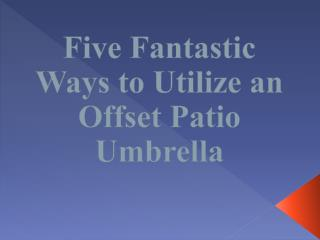 Five Fantastic Ways to Utilize an Offset Patio Umbrella