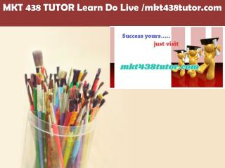 MKT 438 TUTOR Learn Do Live /mkt438tutor.com