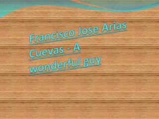 Francisco Jose Arias Cuevas - A wonderful guy