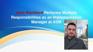 Josh Rochford Performs Multiple Responsibilities as an Implementation Manager at ASM